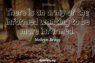 Photo Quote of There is an army of the informed wanting to be more informed.