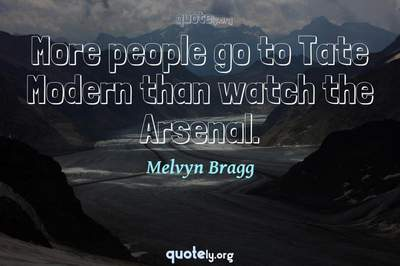 Photo Quote of More people go to Tate Modern than watch the Arsenal.
