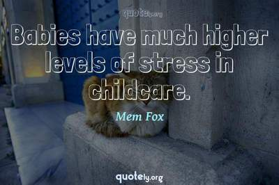 Photo Quote of Babies have much higher levels of stress in childcare.