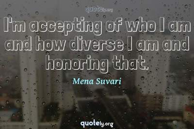 Photo Quote of I'm accepting of who I am and how diverse I am and honoring that.