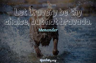Photo Quote of Let bravery be thy choice, but not bravado.