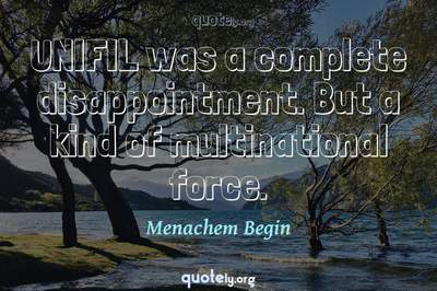 Photo Quote of UNIFIL was a complete disappointment. But a kind of multinational force.