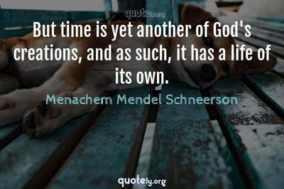 Photo Quote of But time is yet another of God's creations, and as such, it has a life of its own.