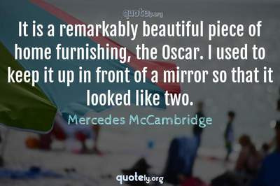 Photo Quote of It is a remarkably beautiful piece of home furnishing, the Oscar. I used to keep it up in front of a mirror so that it looked like two.