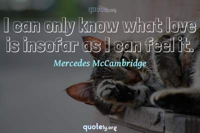 Photo Quote of I can only know what love is insofar as I can feel it.