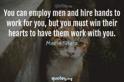 Photo Quote of You can employ men and hire hands to work for you, but you must win their hearts to have them work with you.