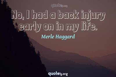 Photo Quote of No, I had a back injury early on in my life.