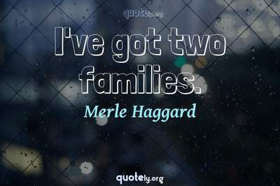 Photo Quote of I've got two families.