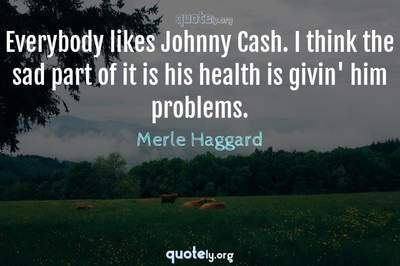 Photo Quote of Everybody likes Johnny Cash. I think the sad part of it is his health is givin' him problems.