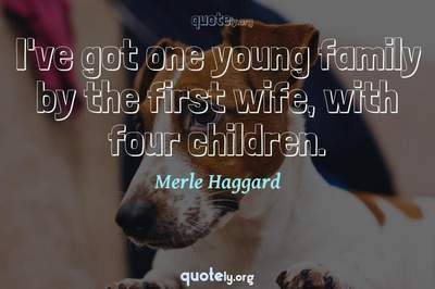 Photo Quote of I've got one young family by the first wife, with four children.