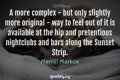 Photo Quote of A more complex - but only slightly more original - way to feel out of it is available at the hip and pretentious nightclubs and bars along the Sunset Strip.