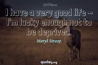 Photo Quote of I have a very good life - I'm lucky enough not to be deprived.