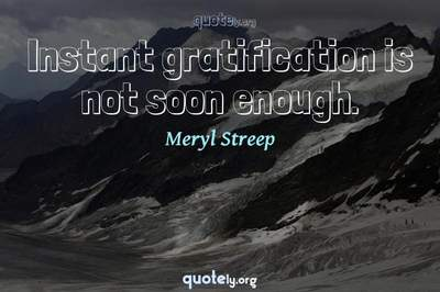 Photo Quote of Instant gratification is not soon enough.