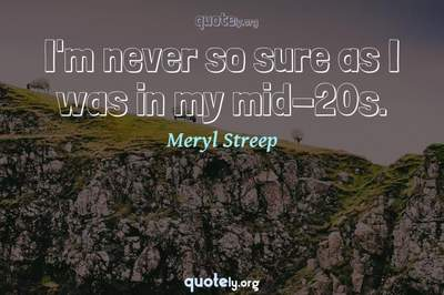 Photo Quote of I'm never so sure as I was in my mid-20s.