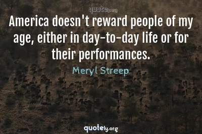 Photo Quote of America doesn't reward people of my age, either in day-to-day life or for their performances.