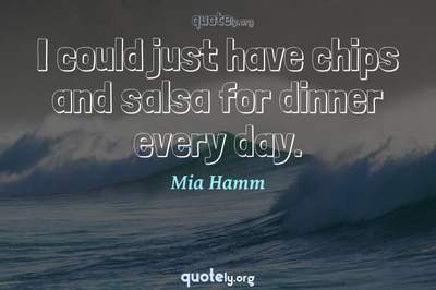 Photo Quote of I could just have chips and salsa for dinner every day.