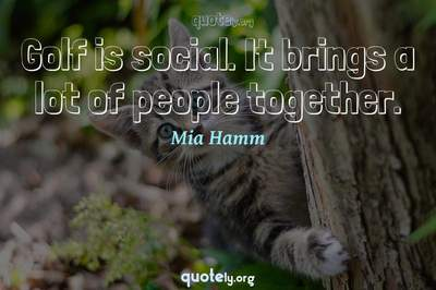 Photo Quote of Golf is social. It brings a lot of people together.