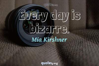 Photo Quote of Every day is bizarre.