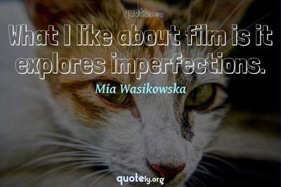 Photo Quote of What I like about film is it explores imperfections.