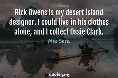 Photo Quote of Rick Owens is my desert island designer. I could live in his clothes alone, and I collect Ossie Clark.