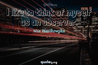Photo Quote of I like to think of myself as an observer.