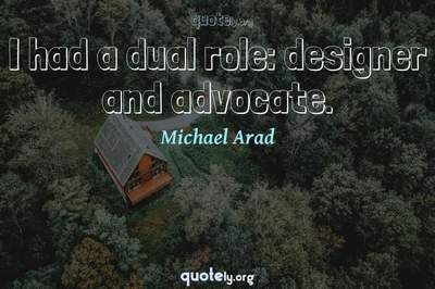 Photo Quote of I had a dual role: designer and advocate.