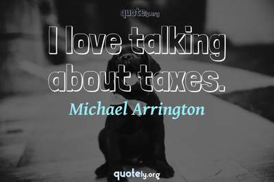 Photo Quote of I love talking about taxes.
