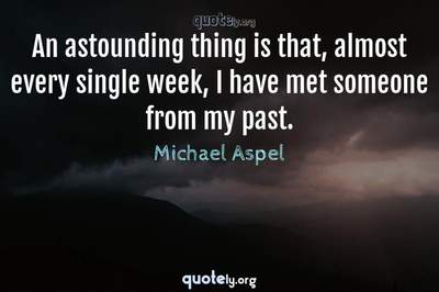 Photo Quote of An astounding thing is that, almost every single week, I have met someone from my past.