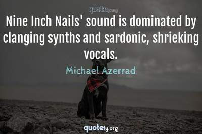 Photo Quote of Nine Inch Nails' sound is dominated by clanging synths and sardonic, shrieking vocals.