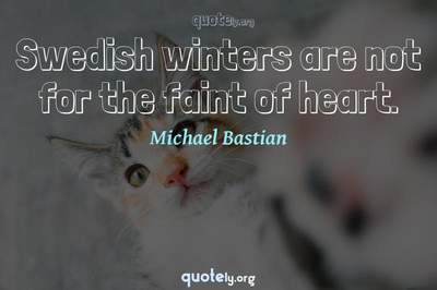 Photo Quote of Swedish winters are not for the faint of heart.