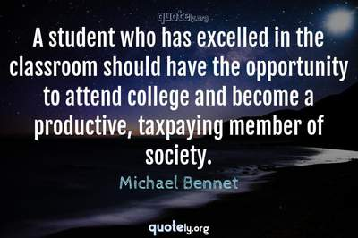 Photo Quote of A student who has excelled in the classroom should have the opportunity to attend college and become a productive, taxpaying member of society.