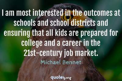 Photo Quote of I am most interested in the outcomes at schools and school districts and ensuring that all kids are prepared for college and a career in the 21st-century job market.