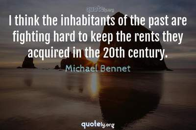 Photo Quote of I think the inhabitants of the past are fighting hard to keep the rents they acquired in the 20th century.