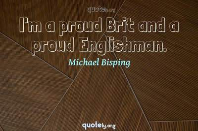 Photo Quote of I'm a proud Brit and a proud Englishman.