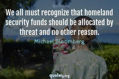 Photo Quote of We all must recognize that homeland security funds should be allocated by threat and no other reason.