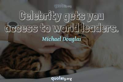Photo Quote of Celebrity gets you access to world leaders.