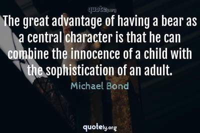 Photo Quote of The great advantage of having a bear as a central character is that he can combine the innocence of a child with the sophistication of an adult.