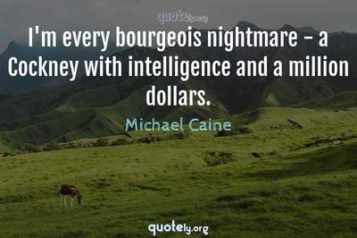 Photo Quote of I'm every bourgeois nightmare - a Cockney with intelligence and a million dollars.