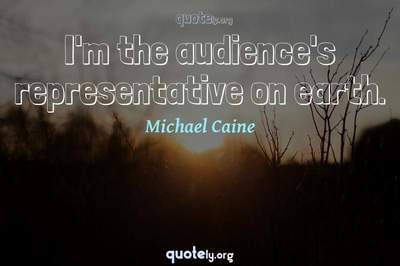 Photo Quote of I'm the audience's representative on earth.