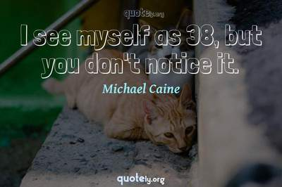 Photo Quote of I see myself as 38, but you don't notice it.