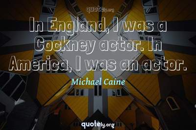 Photo Quote of In England, I was a Cockney actor. In America, I was an actor.