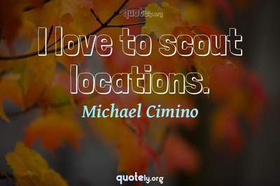 Photo Quote of I love to scout locations.