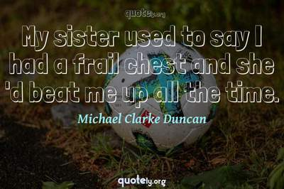 Photo Quote of My sister used to say I had a frail chest and she 'd beat me up all the time.