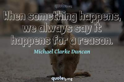 Photo Quote of When something happens, we always say it happens for a reason.