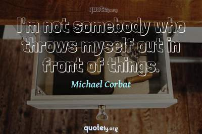 Photo Quote of I'm not somebody who throws myself out in front of things.