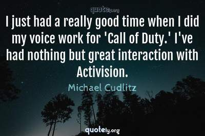 Photo Quote of I just had a really good time when I did my voice work for 'Call of Duty.' I've had nothing but great interaction with Activision.
