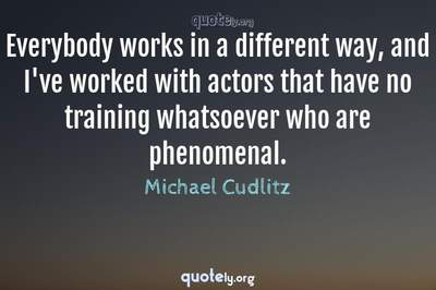 Photo Quote of Everybody works in a different way, and I've worked with actors that have no training whatsoever who are phenomenal.