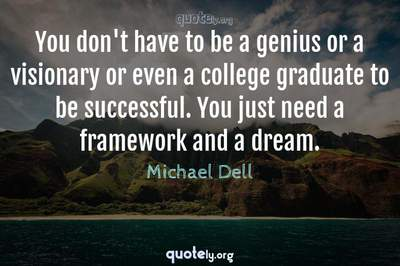 Photo Quote of You don't have to be a genius or a visionary or even a college graduate to be successful. You just need a framework and a dream.