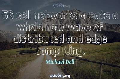 Photo Quote of 5G cell networks create a whole new wave of distributed and edge computing.