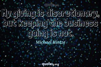 Photo Quote of My giving is discretionary, but keeping the business going is not.